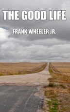 Cover for The Good Life by Frank Wheeler Jr. A desolate dirt road disappearing into distant wheatfields, the clouds above ominous.