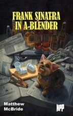 Cover for Matthew McBride's Frank Sinatra in a Blender. A dingy, poorly lit room with newspapers, whiskey, beer, and pills scattered around, as well as an assault rifle. Standing on the papers and looking up adorably is a tiny yorkie named Frank Sinatra.