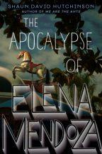 Cover of The Apocalypse of Elena Mendoza by Shaun David Hutchinson.